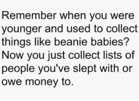 Ahh, those days were so simple 🤗: Remember when you were  younger and used to collect  things like beanie babies?  Now you just collect lists of  people you've slept with or  owe money to Ahh, those days were so simple 🤗