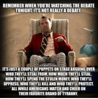 Memes, Money, and Watch: REMEMBER WHEN YOU'RE WATCHING THE DEBATE  TONIGHT ITS NOT REALLYADEBATE.  ITSJUSTA COUPLE OF PUPPETS ON STAGEARGUINGOVER  WHO THEY LL STEAL FROM, HOW MUCHTHEYLLSTEAL,  HOW THEYLLSPEND THE STOLEN MONEY WHO THEYLL.  OPPRESS WHO THEYLL KILLAND WHOTHEY LL PROTECT  ALLWHILEAMERICANS WATCH AND CHEER ON  THEIR FAVORITEBRANDOFTYRANNY #debates2016 #stanhopeFTW