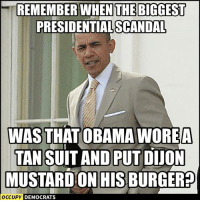 Obama, Good, and Scandal: REMEMBER WHENTHE BIGGEST  PRESIDENTIAL SCANDAL  WAS THAT OBAMA WOREA  TAN SUIT AND PUT DIJON  MUSTARD ON HIS BURGER?  OCcUpY DEMOCRA  DEMOCRATS Pass it on if you miss the good old days.