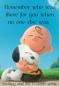 I Have A Mighty Need: Remember who  there for yolu ullen  no one else was.  Snoopy and the peanuts gang