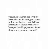"Friends, True, and Bank: ""Remember who you are. Without  the number on the scale, your report  card or your bank account. Without  the amount of friends you have, or  the expensive things you own. Know  who you are; your raw, true self."""