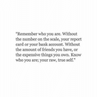 """report card: """"Remember who you are. Without  the number on the scale, your report  card or your bank account. Without  the amount of friends you have, or  the expensive things you own. Know  who you are; your raw, true self."""""""