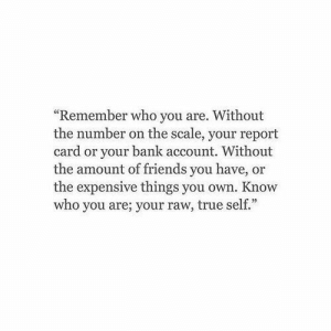 "bank account: ""Remember who you are. Without  the number on the scale, your report  card or your bank account. Without  the amount of friends you have, or  the expensive things you own. Know  who you are; your raw, true self."""