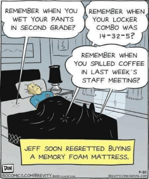 It's so bad I'm sad to say I laughed: REMEMBER WwHEN YOU  REMEMBER WHEN  WET YOUR PANTS  YOUR LOCKER  COMBO WAS  IN SECOND GRADE?  14-32-5?  REMEMBER WHEN  YOU SPILLED COFFEE  IN LAST WEEK S  STAFF MEETING?  JEFF SOON REGRETTED BUYING  A MEMORY FOAM MATTRESS.  DAN  GOCOMICS.COM/BREVITY e2S U  7-30  BREVITYCOMICeGMAL.COM It's so bad I'm sad to say I laughed