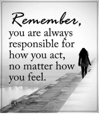 Remember Who You Are: Remember  you are always  responsible for  how you act,  no matter how  you feel