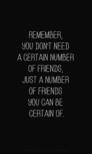quotes: Remember you don't need a certain number of friends, just a number of friends you can be certain of: REMEMBER,  YOU DONT NEED  A CERTAIN NUMBER  OF FRIENDS  JUST A NUMBER  OF FRIENDS  YOU CAN BE  CERTAIN OF. quotes: Remember you don't need a certain number of friends, just a number of friends you can be certain of