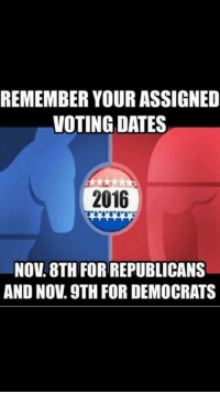 Please give this to all the liberal's you happen to know.... ~Bones: REMEMBER YOUR ASSIGNED  VOTING DATES  2016  NOV 8TH FOR REPUBLICANS  AND NOV. 9TH FOR DEMOCRATS Please give this to all the liberal's you happen to know.... ~Bones