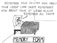 "Memory foam. [OC]: REMEMBER YOUR EX-WIFE? HOW ABOUT  YOUR CREDIT CARD DEBT? REMEMBER?  HoW ABOUT YOUR 5""h GRADE BULLY?  REMEMBER ALL THAT?  MEMORY FOAM Memory foam. [OC]"