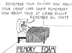 ex wife: REMEMBER YOUR EX-WIFE?  HOW ABOUT  YOUR CREDIT CARD DEBT? REMEMBER?  HOW ABOUT YOUR 5 GRADE BULLY?  REMEMBER ALL THAT?  th  MEMORY FOAM