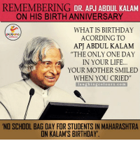 "Remembering Great Man On His Birth Anniversary...: REMEMBERING  DR APJ ABDUL KALAM  ON HIS BIRTH ANNIVERSARY  WHAT IS BIRTHDAY  ACORDING TO  APJ ABDUL KALAM  ""THE ONLY ONE DAY  IN YOUR LIFE  YOUR MOTHER SMILED  WHEN YOU CRIED'  l a u g hin g colours., co ma  NO SCHOOL BAG DAY FOR STUDENTS IN MAHARASHTRA  IN KALAM S BIRTHDAY. Remembering Great Man On His Birth Anniversary..."