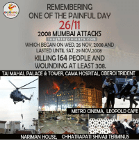 Remembering The Victims And Bravehearts Of 26/11 Mumbai Terror Attacks.. :(: REMEMBERING  ONE OF THE PAINFUL DAY  Colouss  2008 MUMBAI ATTACKS  laughing colours.com  WHICH BEGAN ON WED, 26 NOV, 2008 AND  LASTED UNTIL SAT, 29 NOV,2008  KILLING 164 PEOPLE AND  WOUNDING AT LEAST 308.  TAU MAHAL PALACE& TOWER, CAMA HOSPITAL, OBEROI TRIDENT  METRO CINEMA, LEOPOLD CAFE  NARIMAN HOUSE, CHHATRAPATI SHIVAJI TERMINUS Remembering The Victims And Bravehearts Of 26/11 Mumbai Terror Attacks.. :(