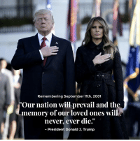 "Our nation will prevail and the memory of our loved ones will never, ever die. #NeverForget: Remembering September 11th, 2001  ""Our nation will prevail and the  never, ever die.""  90  memory of our loved ones will  President Donald 3. Trump Our nation will prevail and the memory of our loved ones will never, ever die. #NeverForget"