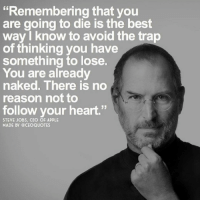 """Apple, Memes, and Steve Jobs: Remembering that you  are going to die is the best  way know to avoid the trap  of thinking you have  something to lose  You are already  naked. There is no  reason not to  follow your heart.""""  STEVE JOBS, CEO OF APPLE  MADE BY GCEOQUOTES ❤️"""