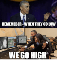 """Kinda sick of hearing every news organization on the planet talk about how the drone commander's legacy is going to be that """"when they go low you go high"""" and all this feel good BS.  They go high all right, high enough into the sky for a nice and safe drone strike.: REMEMEBER WHEN THEY GO LOW  WE GO HIGH Kinda sick of hearing every news organization on the planet talk about how the drone commander's legacy is going to be that """"when they go low you go high"""" and all this feel good BS.  They go high all right, high enough into the sky for a nice and safe drone strike."""