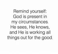 God, Memes, and Good: Remind yourself:  God is present in  my circumstances  He sees, He knows  and He is working all  things out for the good Here's a reminder for anyone who feels that God is silent in their situation.