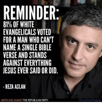 Versing: REMINDER  81% OF WHITE  EVANGELICALS VOTED  FOR AMAN WHO CANT  NAME A SINGLE BIBLE  VERSE AND STANDS  JESUS EVER SAID OR DID  REZA ASLAN  AMERICANS AGAINST  THE REPUBLICAN PARTY  bit.ly/stopthegop