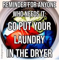 Laundry, Who, and For: REMINDER FOR ANYONE  WHO NEEDSIT  GO)PUT YOUR  LAUNDRY  IN THE DRYER IDK if this is allowed, but Im just trying to be helpful.