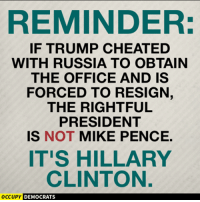 Memes, 🤖, and Clinton: REMINDER:  IF TRUMP CHEATED  WITH RUSSIA TO OBTAIN  THE OFFICE AND IS  FORCED TO RESIGN,  THE RIGHTFUL  PRESIDENT  IS NOT MIKE PENCE.  IT'S HILLARY  CLINTON.  OCCUPY  DEMOCRATS Image from Occupy Democrats