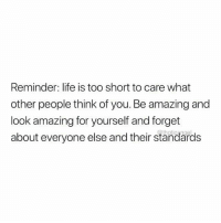 Life, Amazing, and Too Short: Reminder: life is too short to care what  other people think of you. Be amazing and  look amazing for yourself and forget  about everyone else and their standards  @thoticangel
