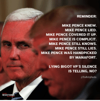 He's probably sweating a bit these days...: REMINDER:  MIKE PENCE KNEW  MIKE PENCE LIED  MIKE PENCE COVERED IT UP.  MIKE PENCE IS COMPLICIT.  MIKE PENCE STILL KNOWS.  MIKE PENCE STILL LIES.  MIKE PENCE WAS HANDPICKED  BY MANAFORT.  LYING BIGOT VP'S SILENCE  IS TELLING, NO?  @TheRickyDavila  TRUMP  RESISTANGE  MOVEMENT He's probably sweating a bit these days...
