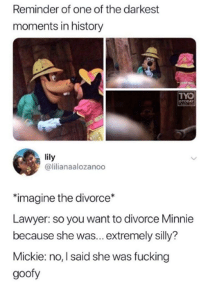 goofy: Reminder of one of the darkest  moments in history  TYO  OTODAY  TEARS OD  lily  @lilianaalozanoo  imagine the divorce*  Lawyer: so you want to divorce Minnie  because she was... extremely silly?  Mickie: no, I said she was fucking  goofy