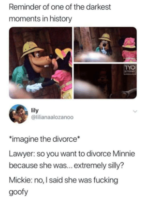 Big oof: Reminder of one of the darkest  moments in history  TYO  OTODAY  VEARS OLD  lily  @lilianaalozanoo  imagine the divorce*  Lawyer: so you want to divorce Minnie  because she was... extremely silly?  Mickie: no, I said she was fucking  goofy Big oof