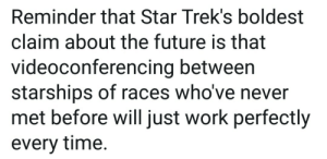 I can't hear you, you're muted: Reminder that Star Trek's boldest  claim about the future is that  videoconferencing between  starships of races who've never  met before will just work perfectly  every time. I can't hear you, you're muted