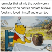 "Food, Winnie the Pooh, and Bear: reminder that winnie the pooh wore a  crop top w/ no panties and ate his fave  food and loved himself and u can too  HU <p>Pooh Bear via /r/wholesomememes <a href=""https://ift.tt/2Hj7QiR"">https://ift.tt/2Hj7QiR</a></p>"