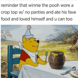 Food, Winnie the Pooh, and Bear: reminder that winnie the pooh wore a  crop top w/ no panties and ate his fave  food and loved himself and u can too  HU Pooh Bear