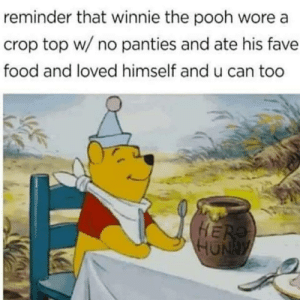 Food, Tumblr, and Winnie the Pooh: reminder that winnie the pooh wore a  crop top w/ no panties and ate his fave  food and loved himself and u can too thegingerpowers:  Did and done. Whoot!