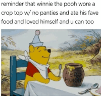 Food, Winnie the Pooh, and Fave: reminder that winnie the pooh wore a  crop top w/no panties and ate his fave  food and loved himself and u can too  งเ