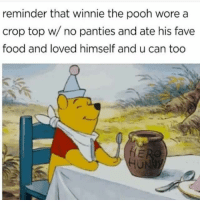 "Food, Love, and Winnie the Pooh: reminder that winnie the pooh wore a  crop top wi/ no panties and ate his fave  food and loved himself and u can too  Ul <p>love yourself! :) via /r/wholesomememes <a href=""https://ift.tt/2Hzzskr"">https://ift.tt/2Hzzskr</a></p>"