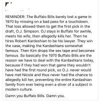Bad, Family, and Kardashians: REMINDER: The Buffalo Bills barely lost a game in  1970 by missing on a bad pass for a touchdown.  That loss allowed them to get the first pick in the  draft, O.J. Simpson. OJ stays in Buffalo for awhile,  meets his wife, then allegedly kills her. Then he  hires Robert Kardashian to be his lawyer. They win  the case, making the Kardashians somewhat  famous. Then Kim drops the sex tape and becomes  famous. So basically the 1970 Buffalo Bills are the  reason we have to deal with the Kardashians today,  because if they had won that game they wouldn't  have had the first round pick, so O.J. never would  have met Nicole and thus never had the chance to  allegedly kill her, preventing the entire Kardashian  family from ever being even a sliver of a subject in  modern culture.  Damn you Buffalo Bills. Damn you. Damn you, Buffalo Bills. Damn you.