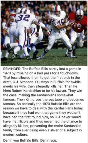 The real reason the Kardashians plague our planet (i.redd.it): REMINDER: The Buffalo Bills barely lost a game in  1970 by missing on a bad pass for a touchdown.  That loss allowed them to get the first pick in the  draft, O.J. Simpson. OJ stays in Buffalo for awhile,  meets his wife, then allegedly kills her. Then he  hires Robert Kardashian to be his lawyer. They win  the case, making the Kardashians somewhat  famous. Then Kim drops the sex tape and becomes  famous. So basically the 1970 Buffalo Bills are the  reason we have to deal with the Kardashians today,  because if they had won that game they wouldn't  have had the first round pick, so O.J. never would  have met Nicole and thus never had the chance to  allegedly kill her, preventing the entire Kardashian  family from ever being even a sliver of a subject in  modern culture.  Damn you Buffalo Bills. Damn you. The real reason the Kardashians plague our planet (i.redd.it)