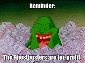 "Google, Lazy, and Life: Reminder:  The Ghostbusters are for-profit life-insurancequote:  1. They come into your town 2. The ghosts are suddenly invading EVERYTHING 3. The ""Ghostbusters"" make bank! It's a scam and the green monster guy I'm too lazy to google the name of is in on it! Follow us to stay on top of the conspiracy theories that matter! -YourLifeSolution.com"