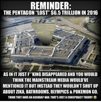 "Appalled, Homeless, and Memes: REMINDER  THE PENTAGON ""LOST"" $6.5 TRILLION IN 2016  FREETHOUGHTPROJECT  AS IN IT JUSTF KING DISAPPEARED AND YOU WOULD  THINK THE MAINSTREAM MEDIAWOULDVE  MENTIONED IT BUT INSTEAD THEY WOULDN'T SHUT UP  ABOUTZIKA, BATHROOMS, OLYMPICS & POKEMON GO.  THINK THEY HAVEAN AGENDA NAH,THATSJUSTA CONSPIRACYTHEORY 💭 Did You Know the Pentagon ""lost"" $6.5 TRILLION?!?! 😳 REPORT: A Department of Defense Inspector General's report has left Americans stunned at the jaw-dropping lack of accountability and oversight. The glaring report revealed the Pentagon couldn't account for $6.5 trillion dollars worth of Army general fund transactions and data, according to a report by the Fiscal Times. . The Pentagon, which has been notoriously lax in its accounting practices, has never completed an audit, would reveal how the agency has specifically spent the trillions of dollars allocated for wars, equipment, personnel, housing, healthcare and procurements allotted to them by Congress. . Beginning in 1996 all federal agencies were mandated by law to conduct regular financial audits. However, the Pentagon has NEVER complied with that federal law. In 20 years, it has never accounted for the trillions of dollars in taxpayer funds it has spent, in part because ""fudging"" the numbers has become standard operating procedure at the Department of Defense. . The Pentagon has a chronic failure to keep track of its money – how much it has, how much it pays out and how much is wasted or stolen. Adding to the appearance of impropriety is the fact that thousands of documents that should be on file have been removed and disappeared without any reasonable explanation. . While the Department of Defense can't account for $6.5 trillion dollars of taxpayer funds, in 2014 there were 47 million people, including over 15 million children, living in poverty in the U.S. – 15% of the U.S. population, which is the largest total number in poverty since records began being kept 52 years ago. . Please share this story if you are appalled by the fact that there are Americans that are homeless and hungry, including U.S. combat veterans — while the government is unable to account for $6.5 trillion dollars of taxpayer money. . - Continued - . 💭 Read the FULL report here: http:-thefreethoughtproject.com-audit-reveals-pentagon-6-5-trillion- 💭 TheFreeThoughtProject 💭 LIKE our Facebook page & 💭 Visit our website for more News and Information. Link in Bio. 💭 www.TheFreeThoughtProject.com"