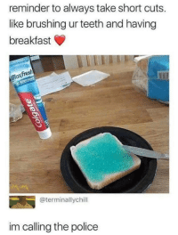 Fresh, Police, and Breakfast: reminder to always take short cuts.  like brushing ur teeth and having  breakfast  Fresh  Max  @terminallychill  im calling the police