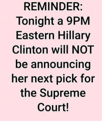 Hillary Clinton, Memes, and Supreme: REMINDER:  Tonight a 9PM  Eastern Hillary  Clinton will NOT  be announcing  her next pick for  the Supreme  Court!