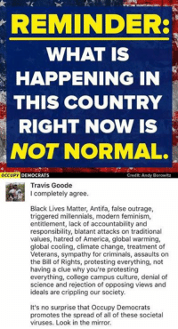 America, Black Lives Matter, and College: REMINDER  WHAT IS  HAPPENING IN  THIS COUNTRY  RIGHT NOW IS  NOT NORMAL.  OCCUPY DEMOCRAT  Credit Andy Borowitz  Travis Goode  I completely agree.  Black Lives Matter, Antifa, false outrage,  triggered millennials, modern feminism,  entitlement, lack of accountability and  responsibility, blatant attacks on traditional  values, hatred of America, global warming,  global cooling, climate change, treatment of  Veterans, sympathy for criminals, assaults on  the Bill of Rights, protesting everything, not  having a clue why you're protesting  everything, college campus culture, denial of  science and rejection of opposing views and  ideals are crippling our society.  It's no surprise that Occupy Democrats  promotes the spread of all of these societal  viruses. Look in the mirror. (GC)
