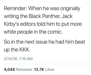 Kkk, White People, and Black: Reminder: When he was originally  writing the Black Panther, Jack  Kirby's editors told him to put more  white people in the comic  So in the next issue he had him beat  up the KKK.  2/14/18, 1:15 AM  4,048 Retweets 13.7K Likes Black Panther VS KKK