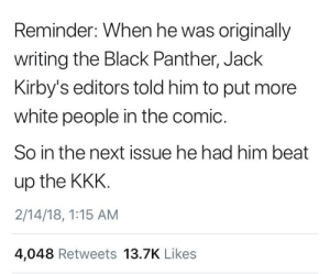 KKK vs Black Panther: Reminder: When he was originally  writing the Black Panther, Jack  Kirby's editors told him to put more  white people in the comic.  So in the next issue he had him beat  up the KKK  2/14/18, 1:15 AM  4,048 Retweets 13.7K Likes KKK vs Black Panther
