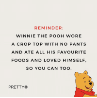 Always remember... 😂: REMINDER:  WINNIE THE POOH WORE  A CROP TOP WITH NO PANTS  AND ATE ALL HIS FAVOURITE  FOODS AND LOVED HIMSELF  SO YOU CAN TOC  PRETTY®  52 Always remember... 😂