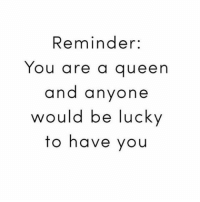 Memes, 🤖, and Queens: Reminder:  You are a queen  and anyone  would be lucky  to have you Adjust your crown and carry on 👑 goodgirlwithbadthoughts 💅🏼