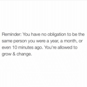Obligation: Reminder: You have no obligation to be the  same person you were a year, a month, or  even 10 minutes ago. You're allowed to  grow & change