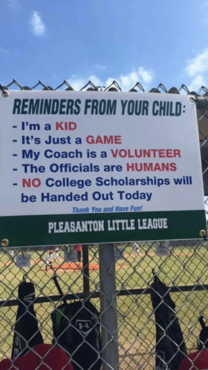reminders: REMINDERS FROM YOUR CHILD  - I'm a KID  - It's Just a GAME  My Coach is a VOLUNTEER  The Officials are HUMANS  - NO College Scholarships will  be Handed Out Today  Thank You and Have Fun!  PLEASANTON LITTLE LEAGUE