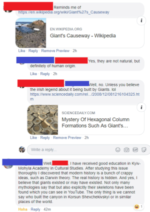 """""""I have a received a good education... And yes, I believe that Giants existed."""": Reminds me of  https://en.wikipedia.org/wiki/Giant%27s. Causeway  EN WIKIPEDIA. ORG  Giant's Causeway - Wikipedia  Like Reply Remove Preview 2h  Yes, they are not natural, but  definitely of human origin  Like Reply 2h  ell, no. Unless you believe  the irish legend about it being built by Giants. lol  https://www.sciencedaily.com/rel.../2008/12/081216104325.ht  SCIENCEDAILY COM  Mystery Of Hexagonal Column  Formations Such As Giant's  Like Reply Remove Preview 2h  Write a reply  Well  I have received good education in Kyiv-  Mohyla Academy in Cultural Studies. After studying this issue  thoroughly I discovered that modern history is a bunch of crappy  ideas, such as Darwin theory. The real history is hidden. And yes, I  believe that giants existed or may have existed. Not only many  mythologies say that but also explicitly their skeletons have been  found which you can see in YouTube. The only thing is we cannot  say who built the canyon in Korsun Shevchekivskyi or in similar  places of the world  Haha Reply 42m """"I have a received a good education... And yes, I believe that Giants existed."""""""
