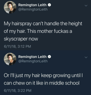 School, Hair, and Mother: Remington Leith C  @RemingtonLeith  My hairspray can't handle the height  of my hair. This mother fuckas a  skyscraper now  6/11/18, 3:12 PM   Remington Leith  @RemingtonLeith  Or l'll just my hair keep growing until I  can chew on it like in middle school  6/11/18, 3:22 PM