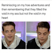 WHO WROTE THIS?!? 😂😧: Reminiscing on my hoe adventures and  then remembering that they filled the  void in my ass but not the void in my  heart WHO WROTE THIS?!? 😂😧