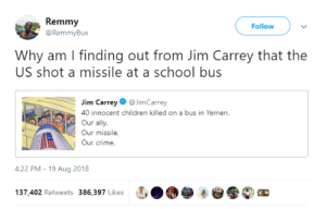 Children, cnn.com, and Crime: Remmy  @RemmyBux  Follow  Why am I finding out from Jim Carrey that the  US shot a missile at a school bus  im CarreyJimCarrey  40 innocent children killed on a bus in Yemen.  Our ally.  Our missile  Our crime.  4:22 PM-19 Aug 2018  137,402 Retweets 386,397 Likes Jim Carrey is the new CNN by yungshadowban MORE MEMES