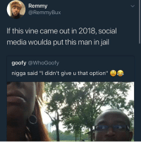 "Jail, Memes, and Social Media: Remmy  @RemmyBux  If this vine came out in 2018, social  media woulda put this man in jail  goofy @WhoGoofy  nigga said ""I didn't give u that option"" This prolly why we ain't get a Vine 2"